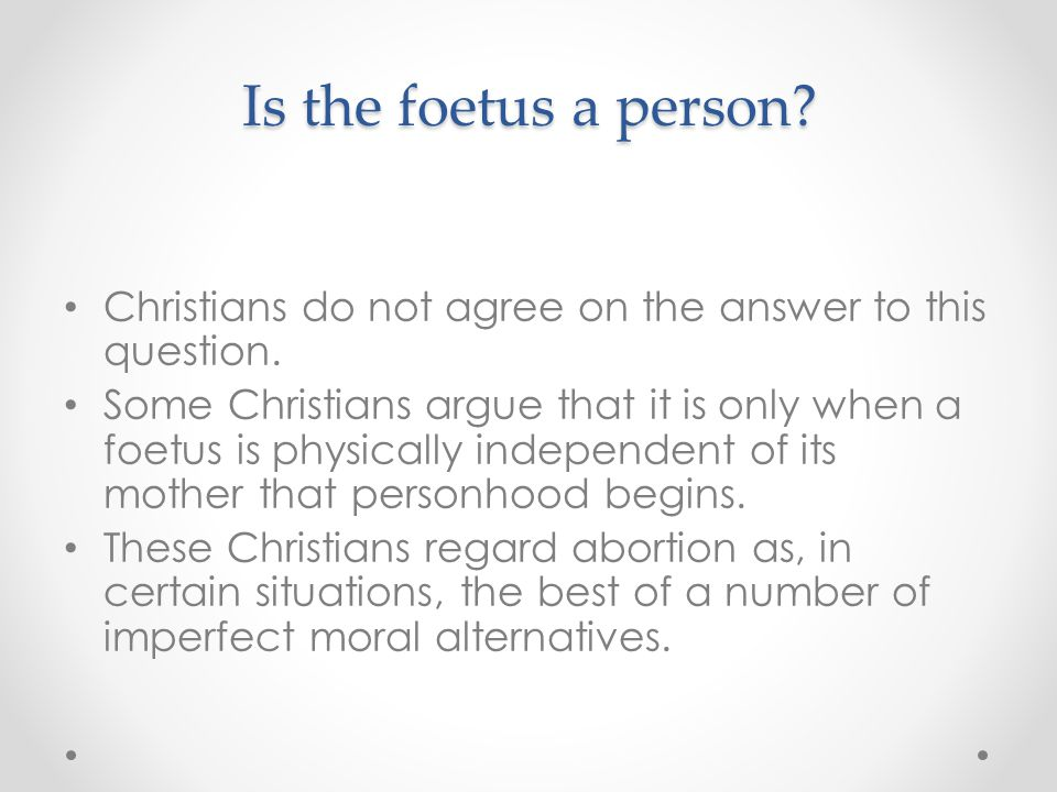 Is the foetus a person Christians do not agree on the answer to this question.