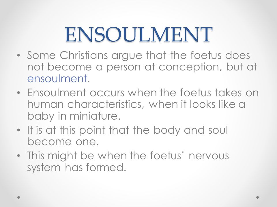 ENSOULMENT Some Christians argue that the foetus does not become a person at conception, but at ensoulment.