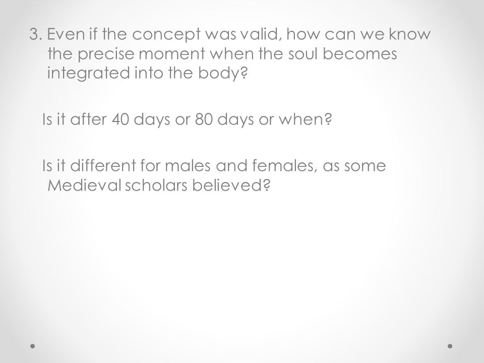 3. Even if the concept was valid, how can we know the precise moment when the soul becomes integrated into the body