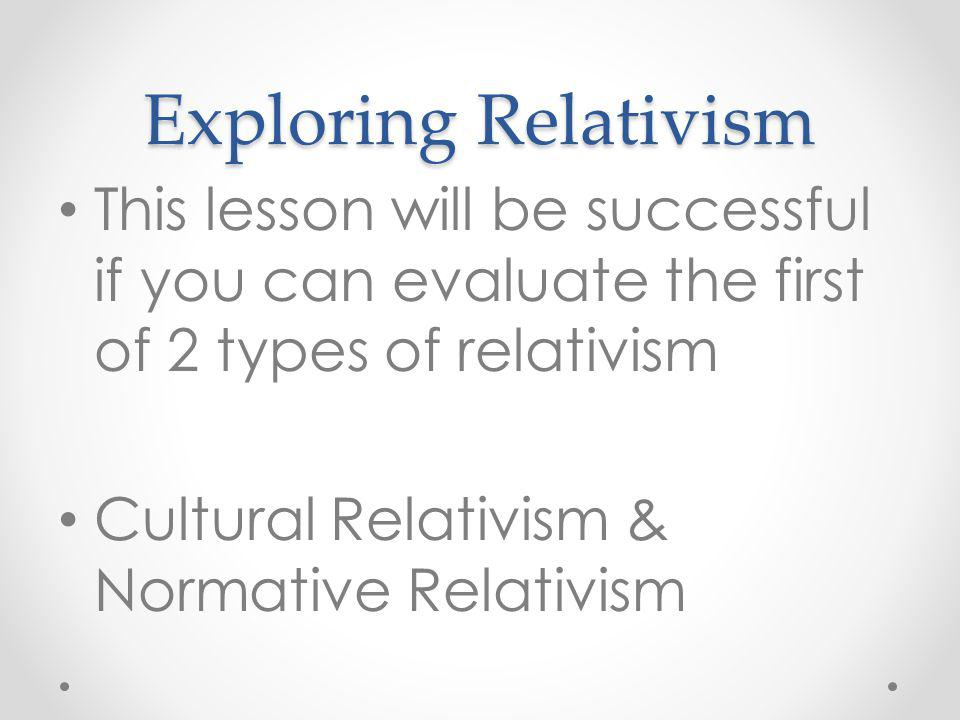 Exploring Relativism This lesson will be successful if you can evaluate the first of 2 types of relativism.