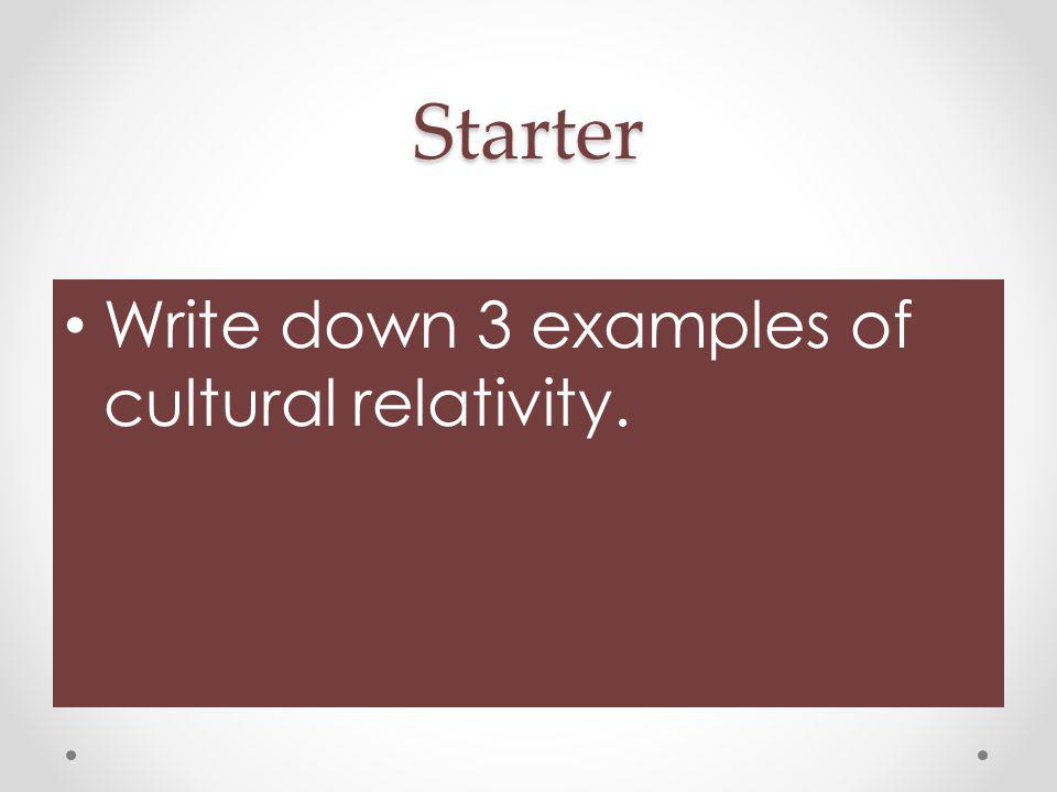 Starter Write down 3 examples of cultural relativity.