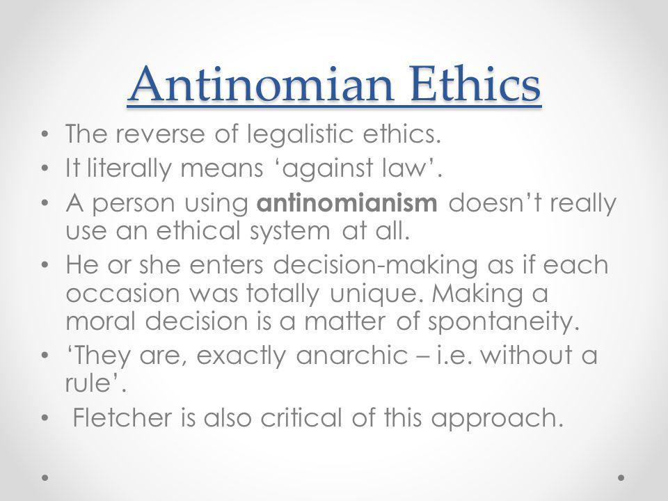 Antinomian Ethics The reverse of legalistic ethics.