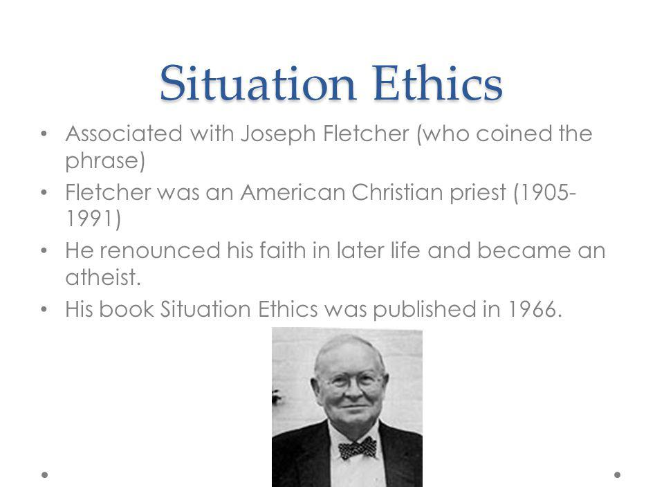 Situation Ethics Associated with Joseph Fletcher (who coined the phrase) Fletcher was an American Christian priest (1905-1991)