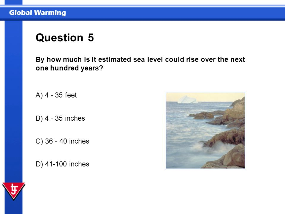 Question 5. By how much is it estimated sea level could rise over the next one hundred years A) 4 - 35 feet.