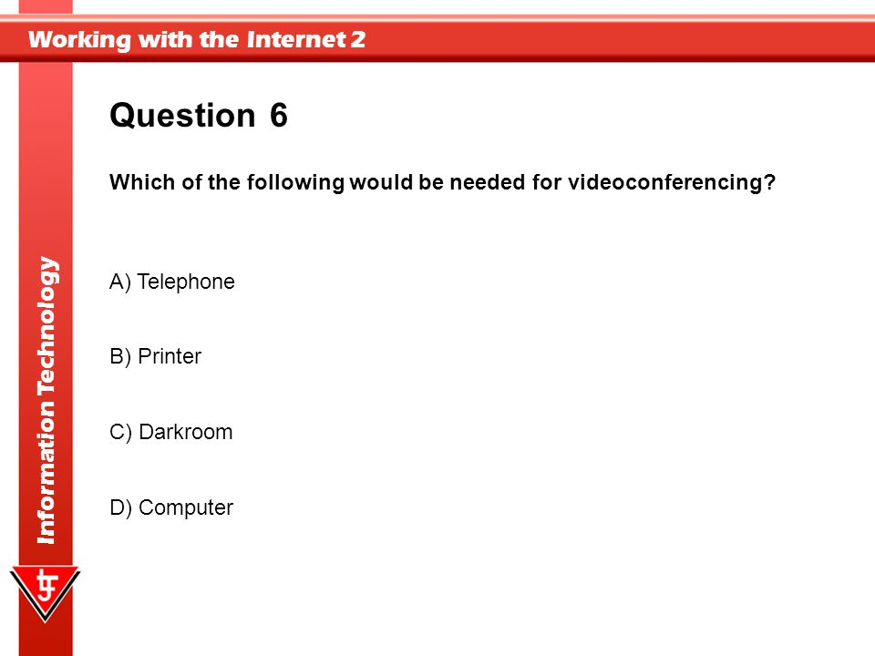 Question 6. Which of the following would be needed for videoconferencing A) Telephone. B) Printer.