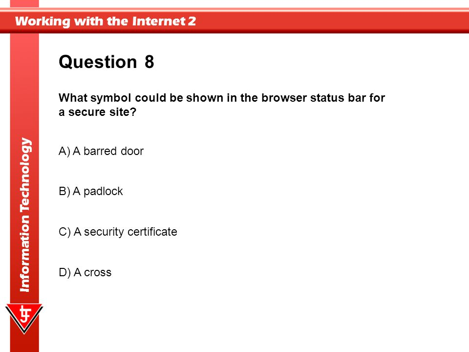 Question 8. What symbol could be shown in the browser status bar for a secure site A) A barred door.