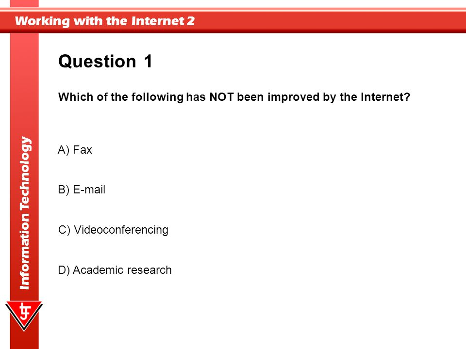 Question 1. Which of the following has NOT been improved by the Internet A) Fax. B) E-mail. Correct answer = A.