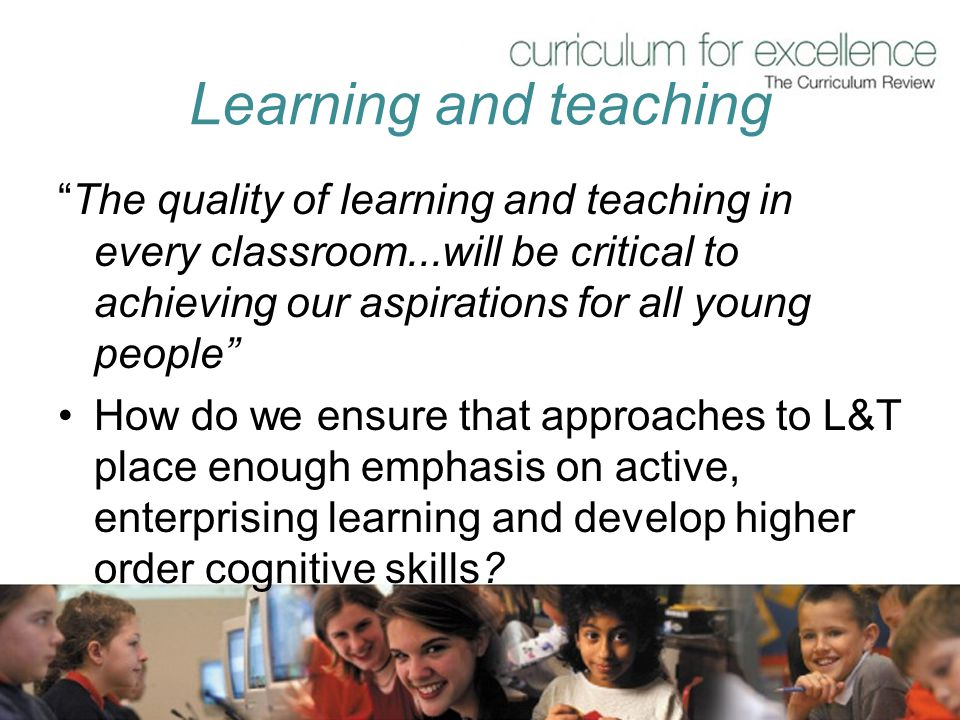 Learning and teaching The quality of learning and teaching in every classroom...will be critical to achieving our aspirations for all young people