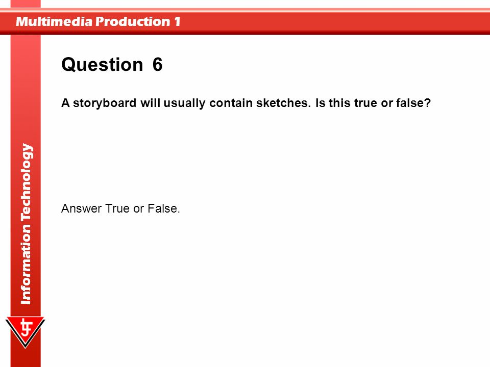 Question 6. A storyboard will usually contain sketches. Is this true or false Answer True or False.