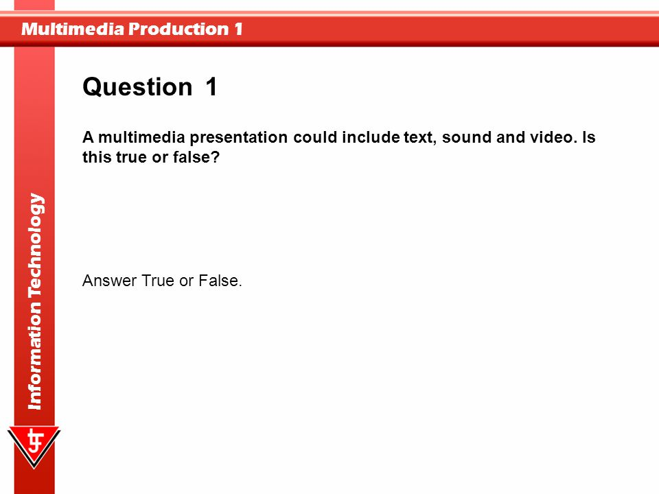 Question 1. A multimedia presentation could include text, sound and video. Is this true or false Answer True or False.