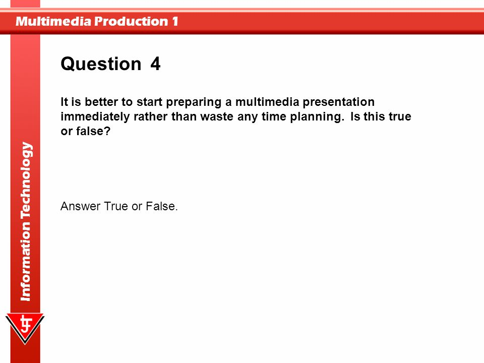 Question 4. It is better to start preparing a multimedia presentation immediately rather than waste any time planning. Is this true or false