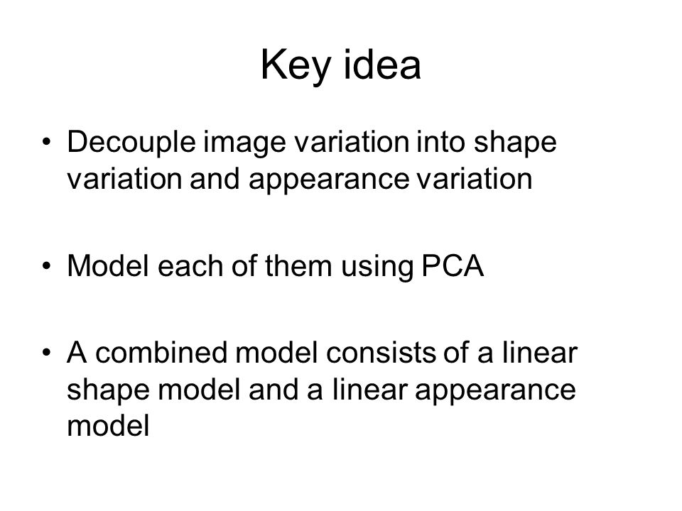 Key idea Decouple image variation into shape variation and appearance variation. Model each of them using PCA.