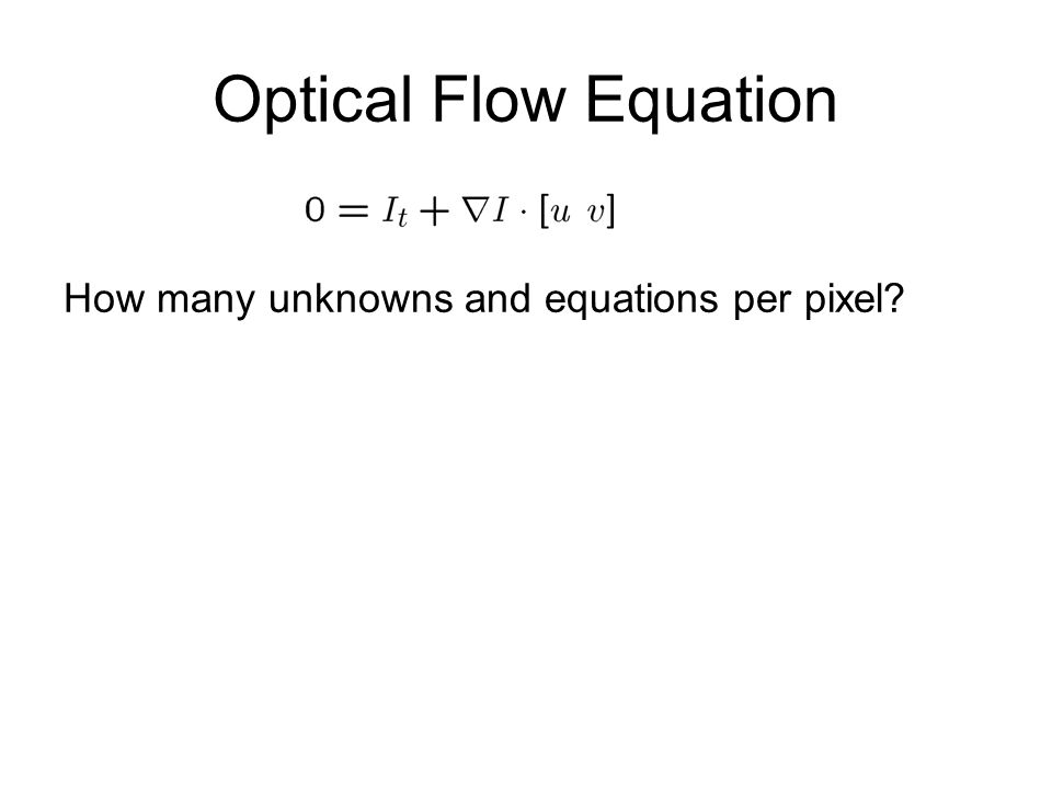 Optical Flow Equation How many unknowns and equations per pixel