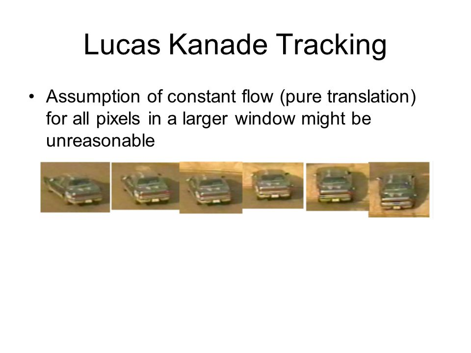 Lucas Kanade Tracking Assumption of constant flow (pure translation) for all pixels in a larger window might be unreasonable.