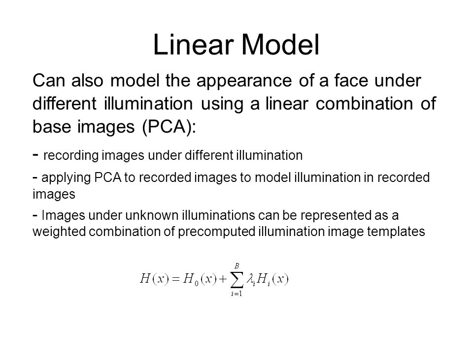 Linear Model Can also model the appearance of a face under different illumination using a linear combination of base images (PCA):