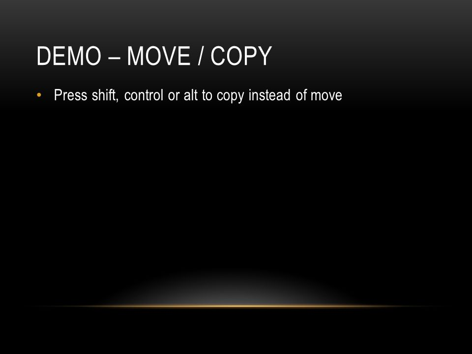 Demo – Move / copy Press shift, control or alt to copy instead of move