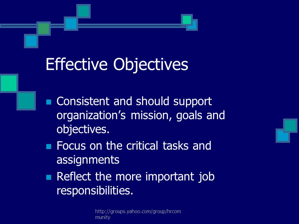 Effective Objectives Consistent and should support organization's mission, goals and objectives. Focus on the critical tasks and assignments.