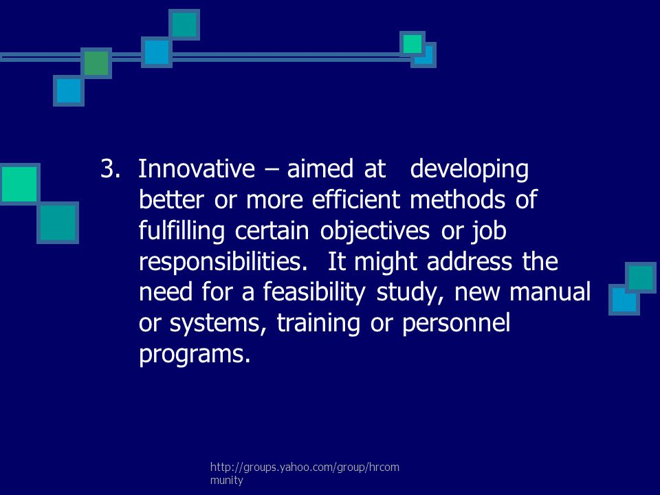 3. Innovative – aimed at developing better or more efficient methods of fulfilling certain objectives or job responsibilities. It might address the need for a feasibility study, new manual or systems, training or personnel programs.