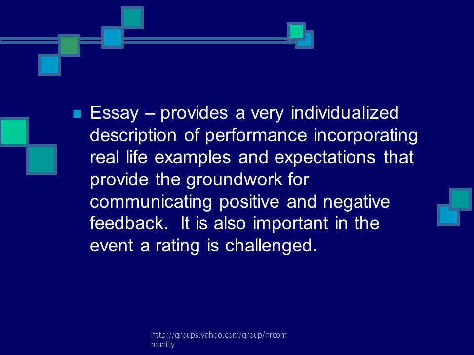 Essay – provides a very individualized description of performance incorporating real life examples and expectations that provide the groundwork for communicating positive and negative feedback. It is also important in the event a rating is challenged.