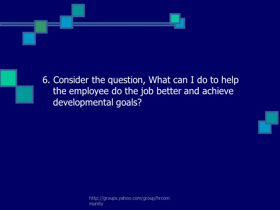 6. Consider the question, What can I do to help the employee do the job better and achieve developmental goals