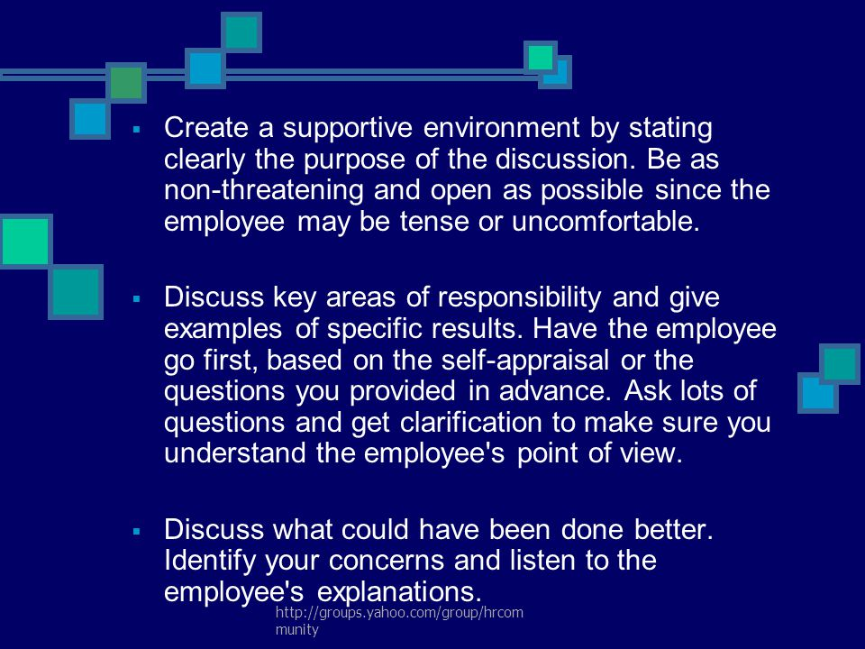 Create a supportive environment by stating clearly the purpose of the discussion. Be as non-threatening and open as possible since the employee may be tense or uncomfortable.