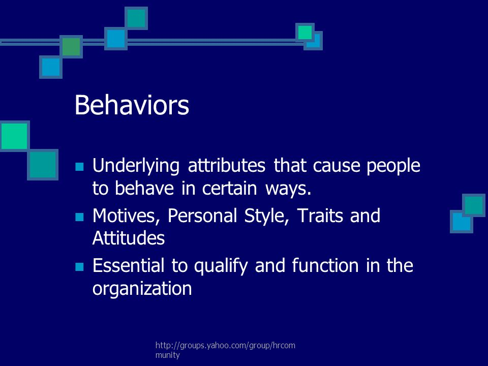 Behaviors Underlying attributes that cause people to behave in certain ways. Motives, Personal Style, Traits and Attitudes.