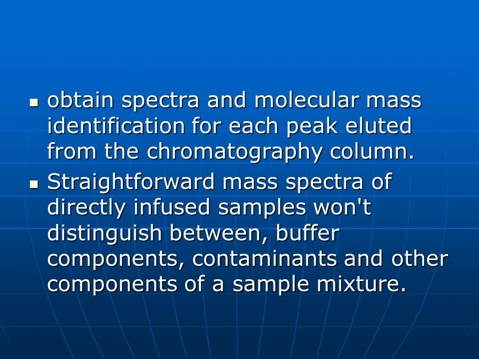 obtain spectra and molecular mass identification for each peak eluted from the chromatography column.