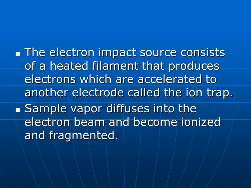 The electron impact source consists of a heated filament that produces electrons which are accelerated to another electrode called the ion trap.