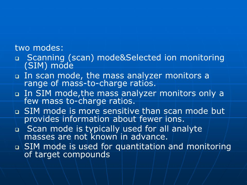 two modes: Scanning (scan) mode&Selected ion monitoring (SIM) mode. In scan mode, the mass analyzer monitors a range of mass-to-charge ratios.