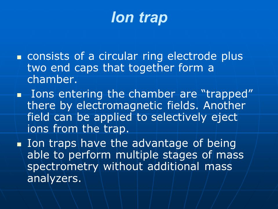 Ion trap consists of a circular ring electrode plus two end caps that together form a chamber.