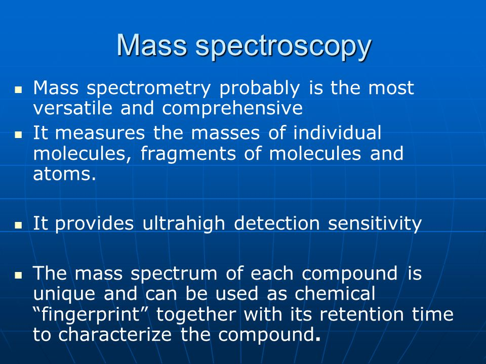 Mass spectroscopy Mass spectrometry probably is the most versatile and comprehensive.