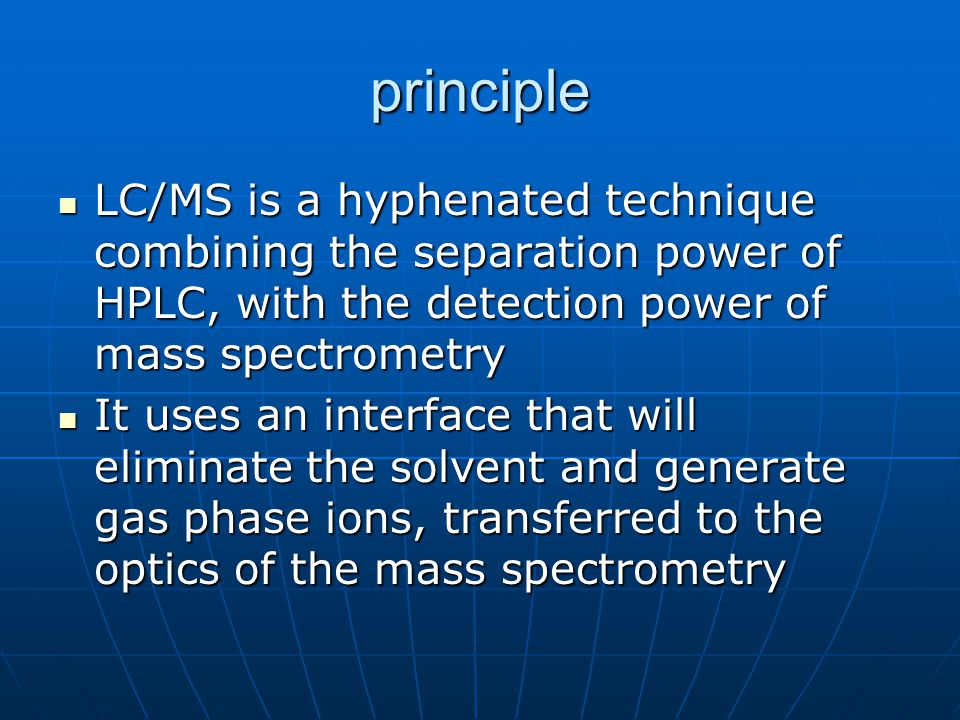 principle LC/MS is a hyphenated technique combining the separation power of HPLC, with the detection power of mass spectrometry.
