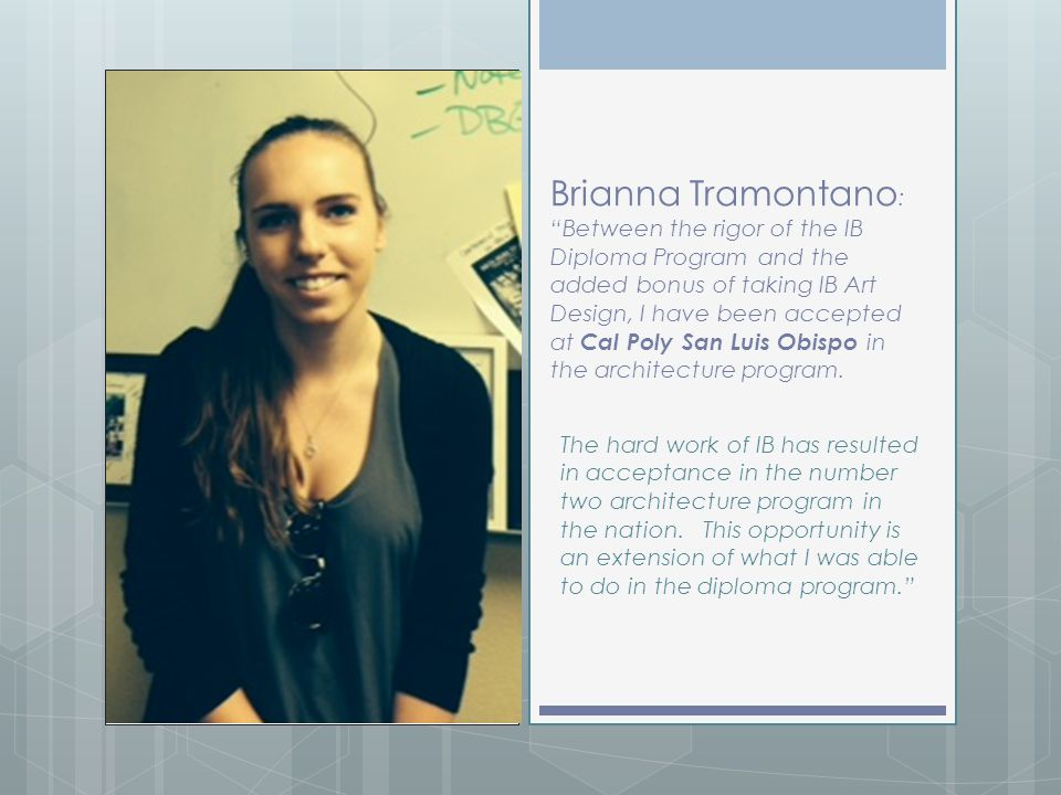 Brianna Tramontano: Between the rigor of the IB Diploma Program and the added bonus of taking IB Art Design, I have been accepted at Cal Poly San Luis Obispo in the architecture program.