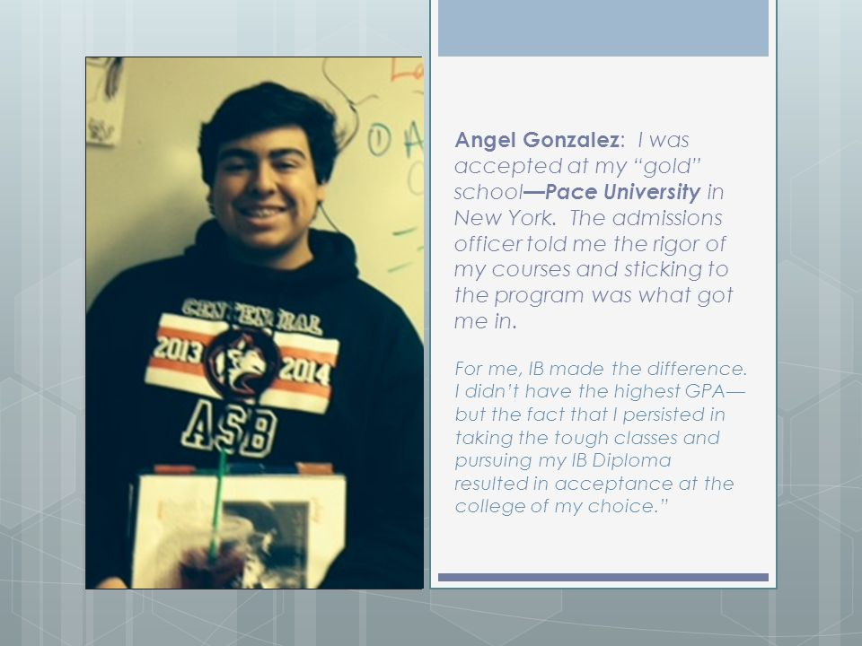 Angel Gonzalez: I was accepted at my gold school—Pace University in New York. The admissions officer told me the rigor of my courses and sticking to the program was what got me in.