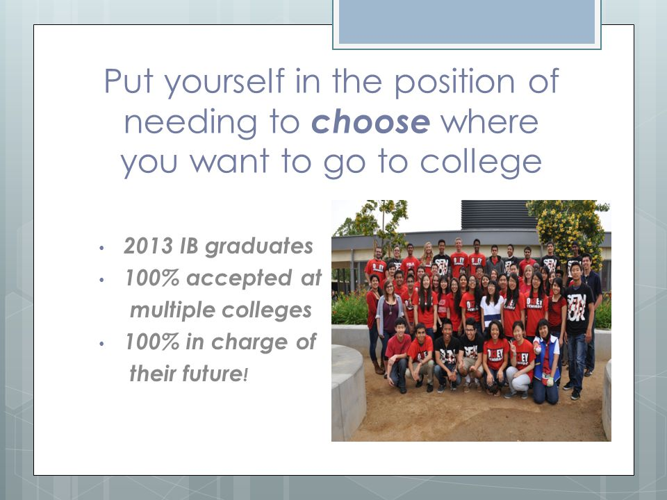 Put yourself in the position of needing to choose where you want to go to college