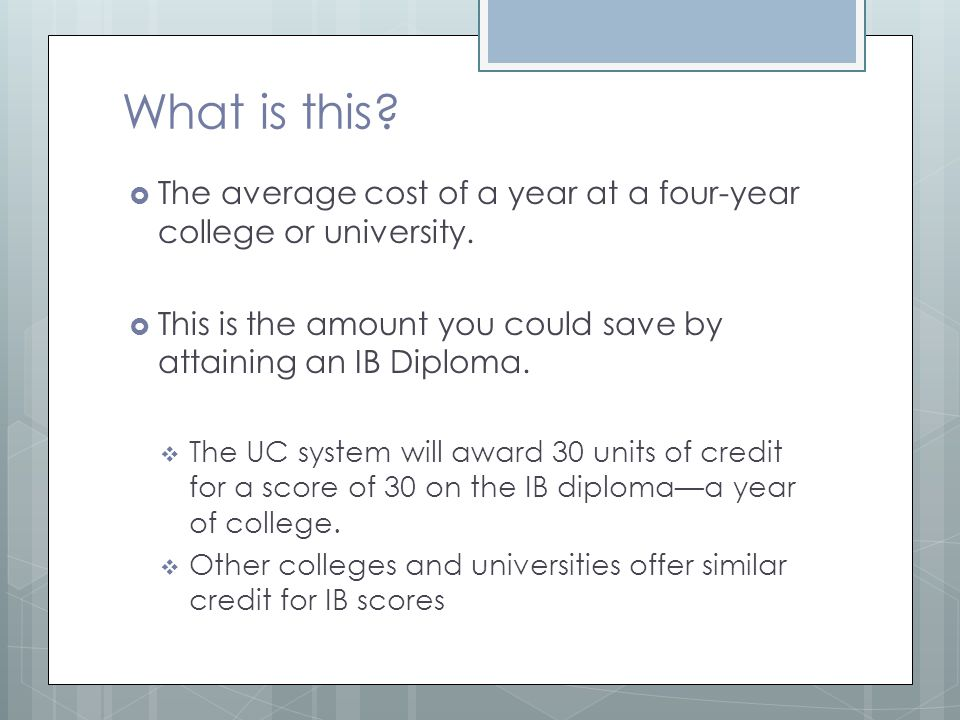 What is this The average cost of a year at a four-year college or university. This is the amount you could save by attaining an IB Diploma.