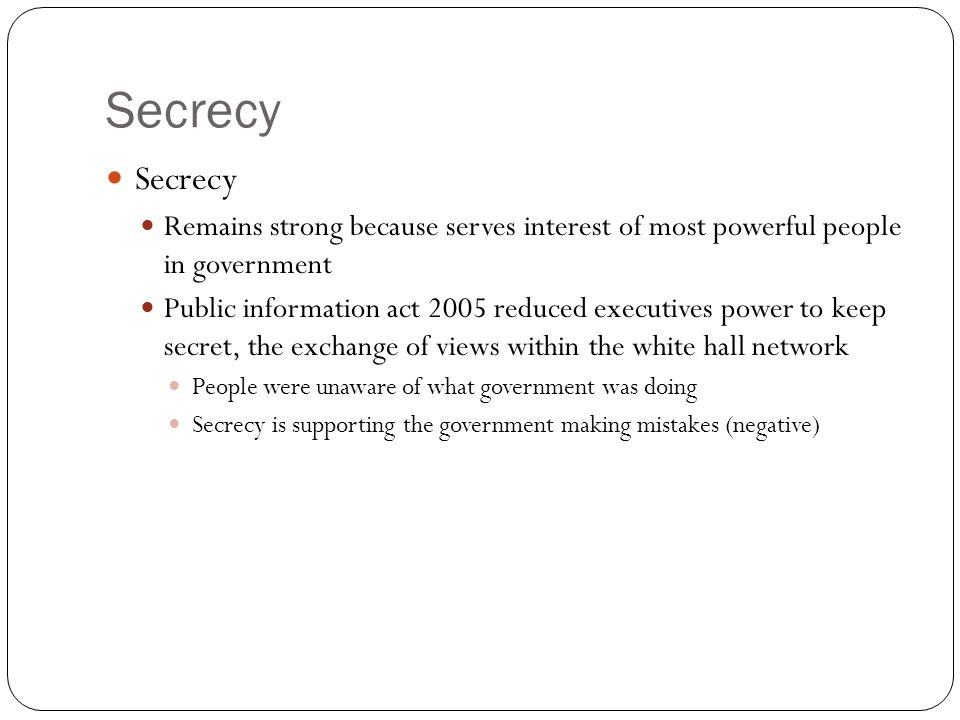 Secrecy Secrecy. Remains strong because serves interest of most powerful people in government.