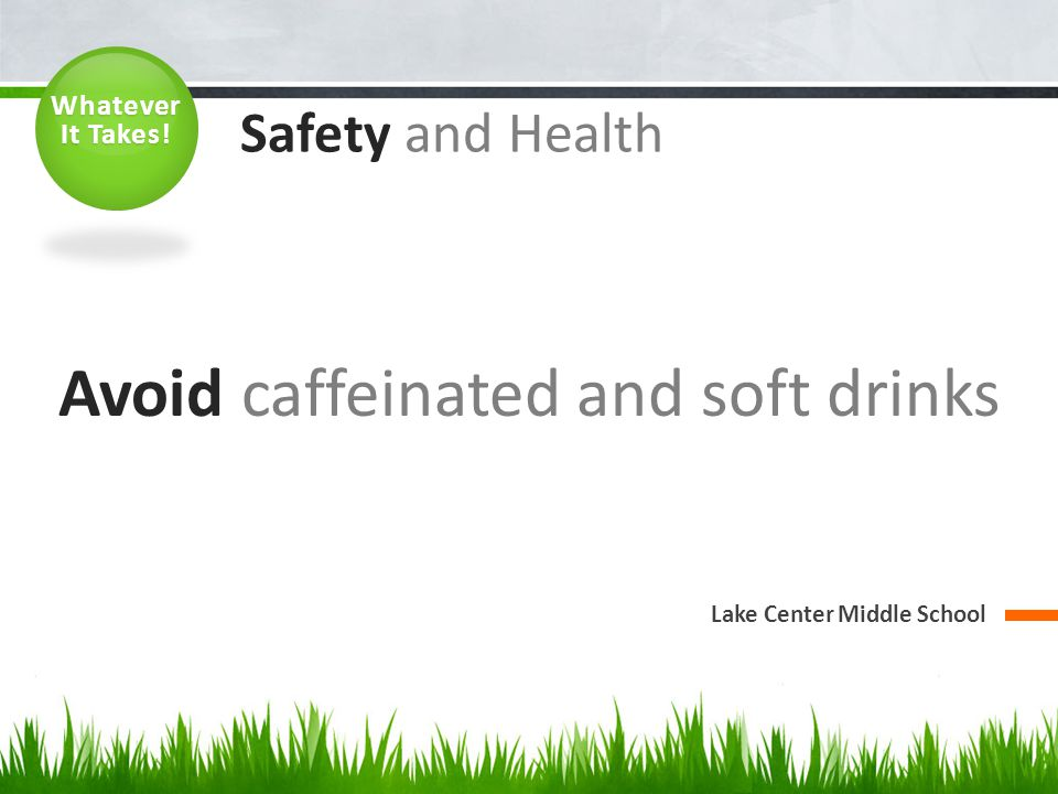 Avoid caffeinated and soft drinks