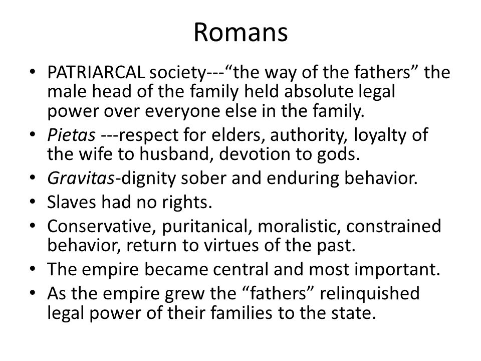 Romans PATRIARCAL society--- the way of the fathers the male head of the family held absolute legal power over everyone else in the family.