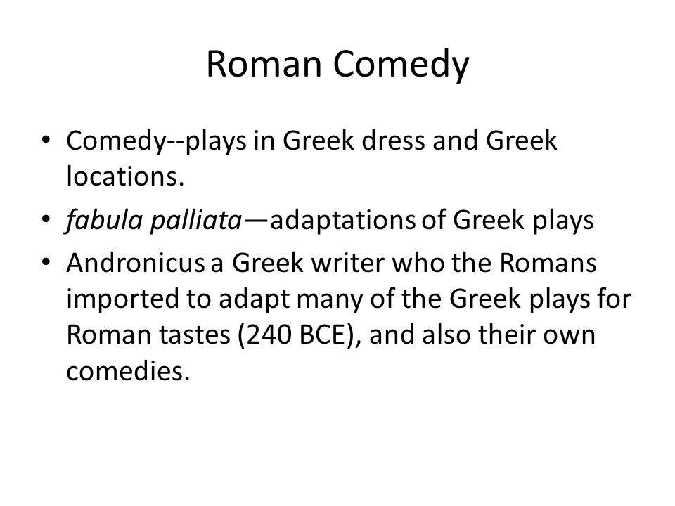 Roman Comedy Comedy--plays in Greek dress and Greek locations.