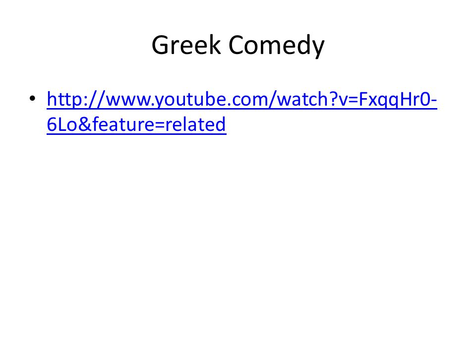 Greek Comedy http://www.youtube.com/watch v=FxqqHr0-6Lo&feature=related