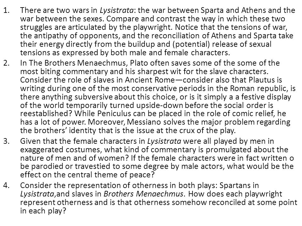 There are two wars in Lysistrata: the war between Sparta and Athens and the war between the sexes. Compare and contrast the way in which these two struggles are articulated by the playwright. Notice that the tensions of war, the antipathy of opponents, and the reconciliation of Athens and Sparta take their energy directly from the buildup and (potential) release of sexual tensions as expressed by both male and female characters.