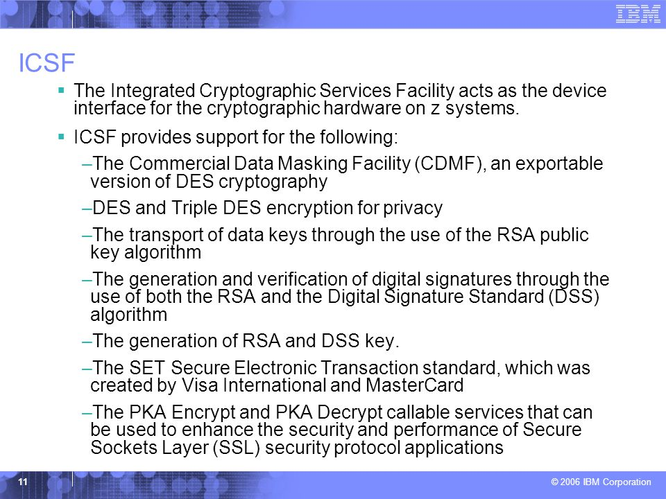 ICSF The Integrated Cryptographic Services Facility acts as the device interface for the cryptographic hardware on z systems.