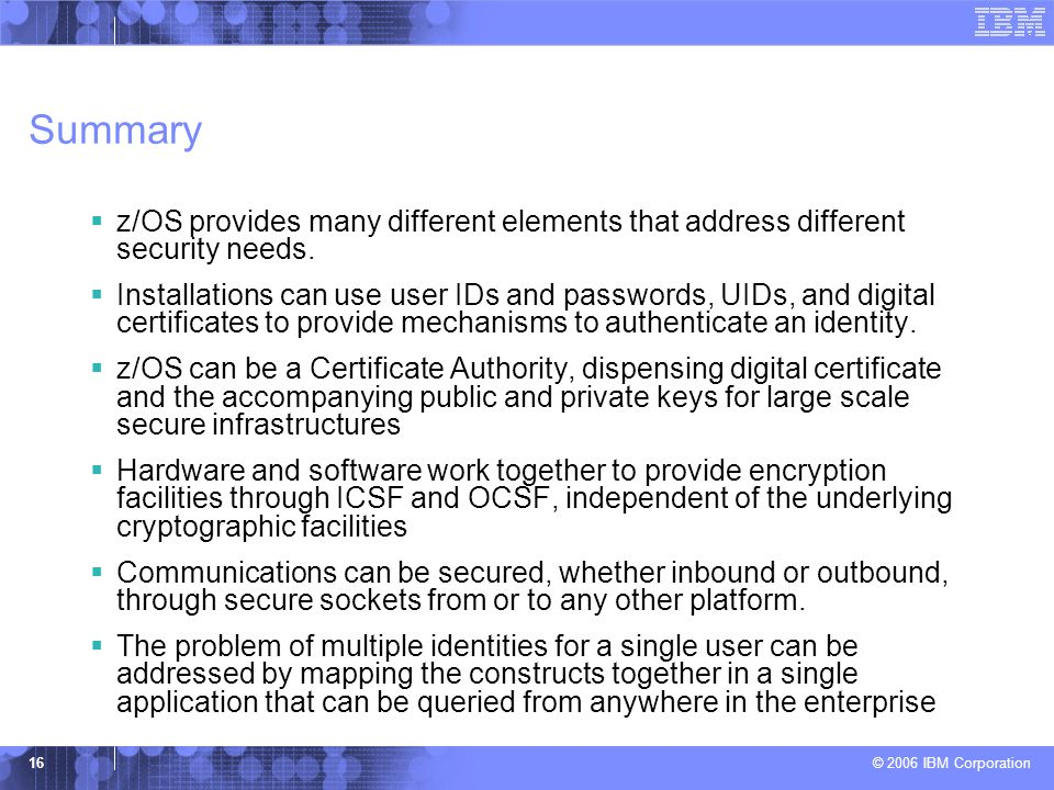Summary z/OS provides many different elements that address different security needs.
