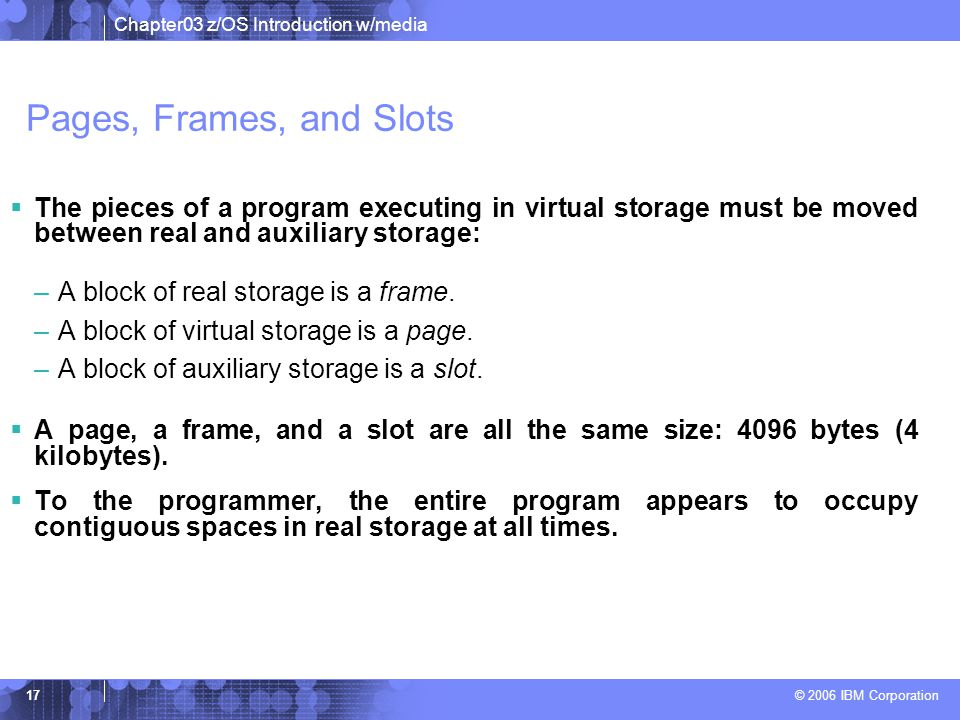 Pages, Frames, and Slots The pieces of a program executing in virtual storage must be moved between real and auxiliary storage: