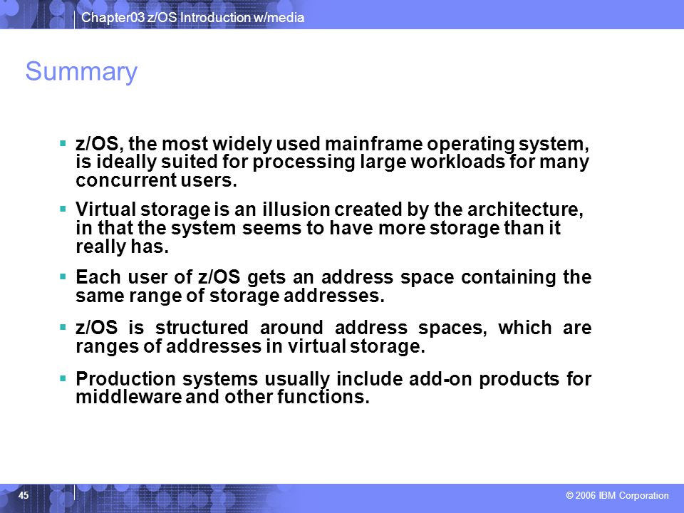 Summary z/OS, the most widely used mainframe operating system, is ideally suited for processing large workloads for many concurrent users.