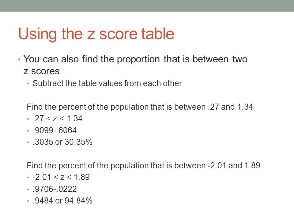 Using the z score table You can also find the proportion that is between two z scores. Subtract the table values from each other.