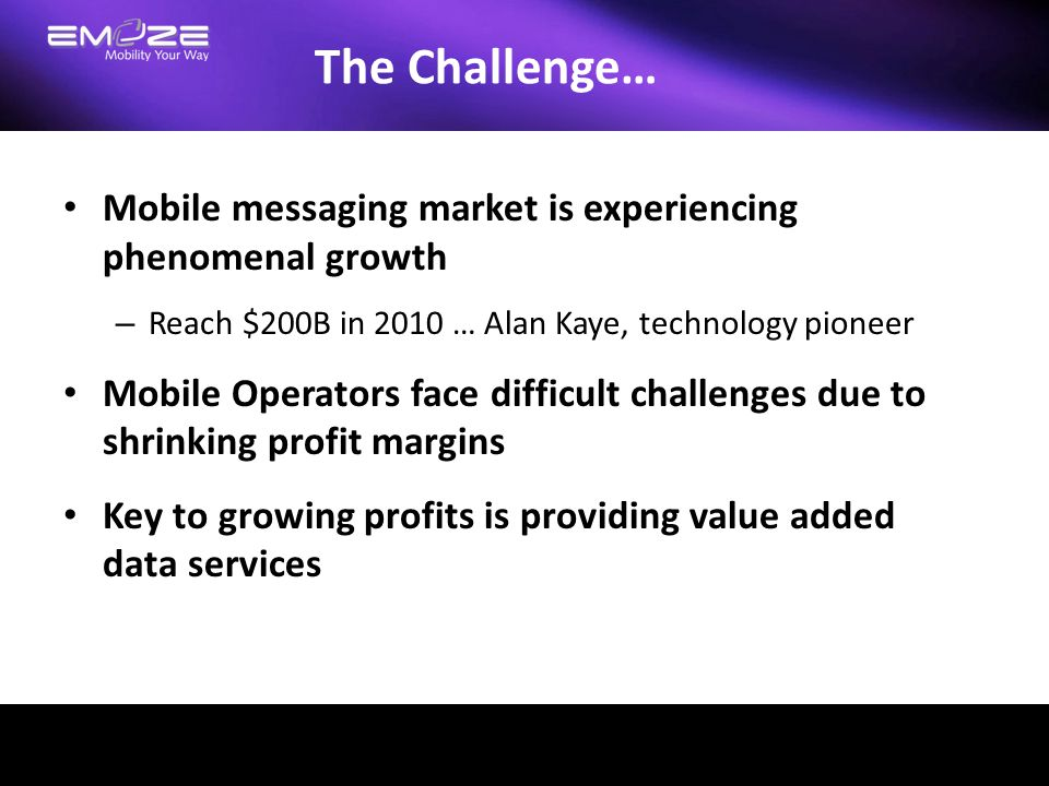 The Challenge… Mobile messaging market is experiencing phenomenal growth. Reach $200B in 2010 … Alan Kaye, technology pioneer.