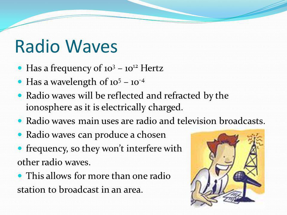 Radio Waves Has a frequency of 103 – 1012 Hertz