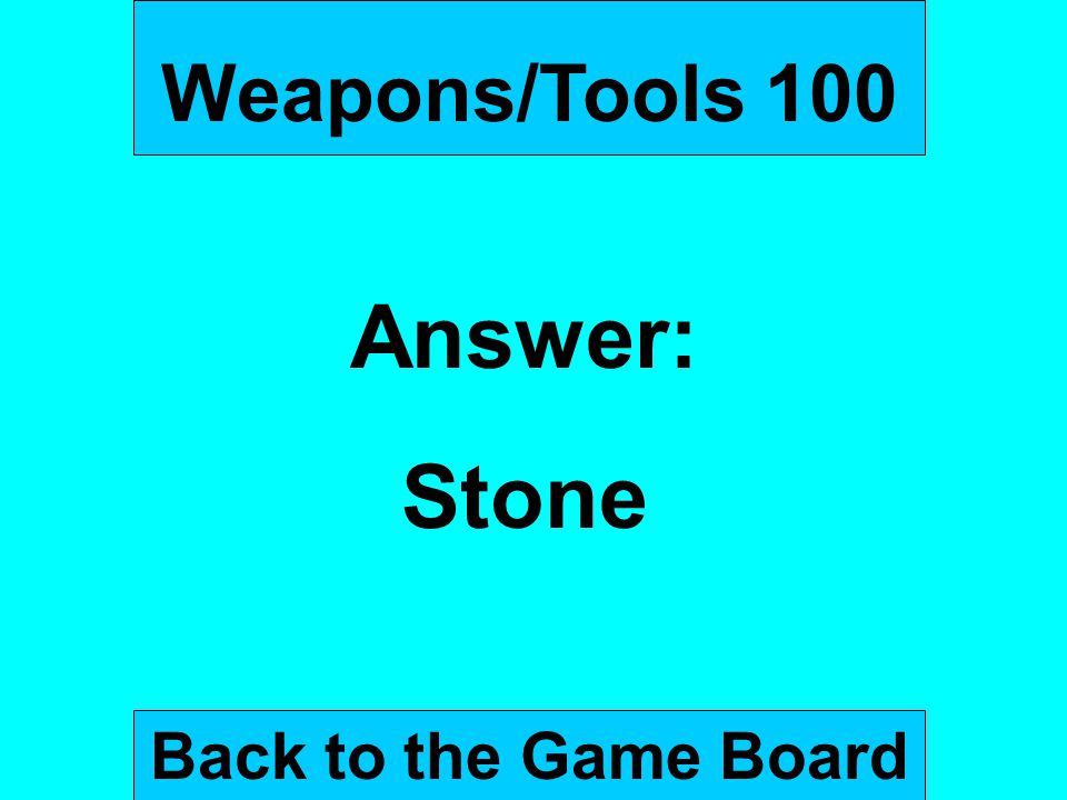 Weapons/Tools 100 Answer: Stone Back to the Game Board